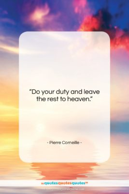 """Pierre Corneille quote: """"Do your duty and leave the rest…""""- at QuotesQuotesQuotes.com"""
