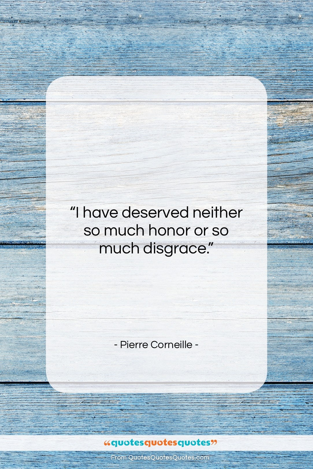 """Pierre Corneille quote: """"I have deserved neither so much honor…""""- at QuotesQuotesQuotes.com"""