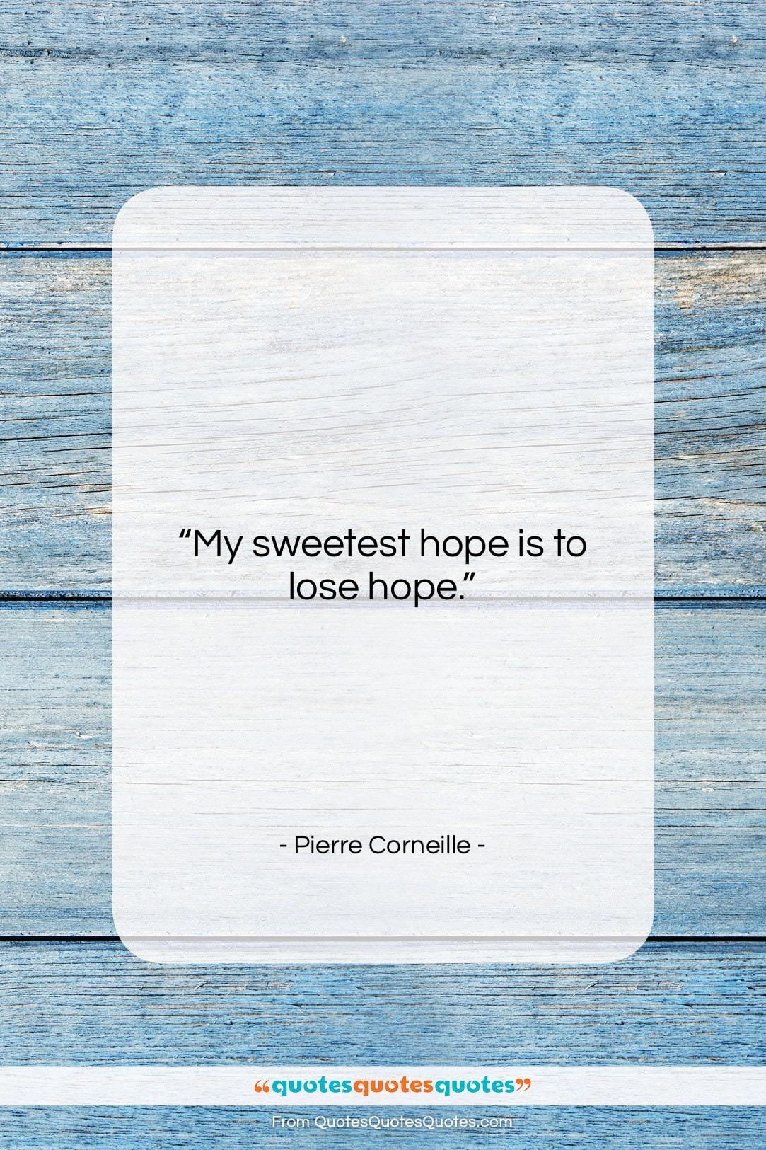 """Pierre Corneille quote: """"My sweetest hope is to lose hope….""""- at QuotesQuotesQuotes.com"""