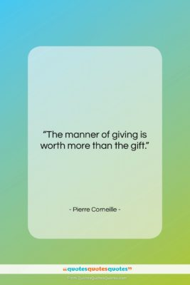 """Pierre Corneille quote: """"The manner of giving is worth more…""""- at QuotesQuotesQuotes.com"""