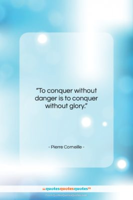 """Pierre Corneille quote: """"To conquer without danger is to conquer…""""- at QuotesQuotesQuotes.com"""
