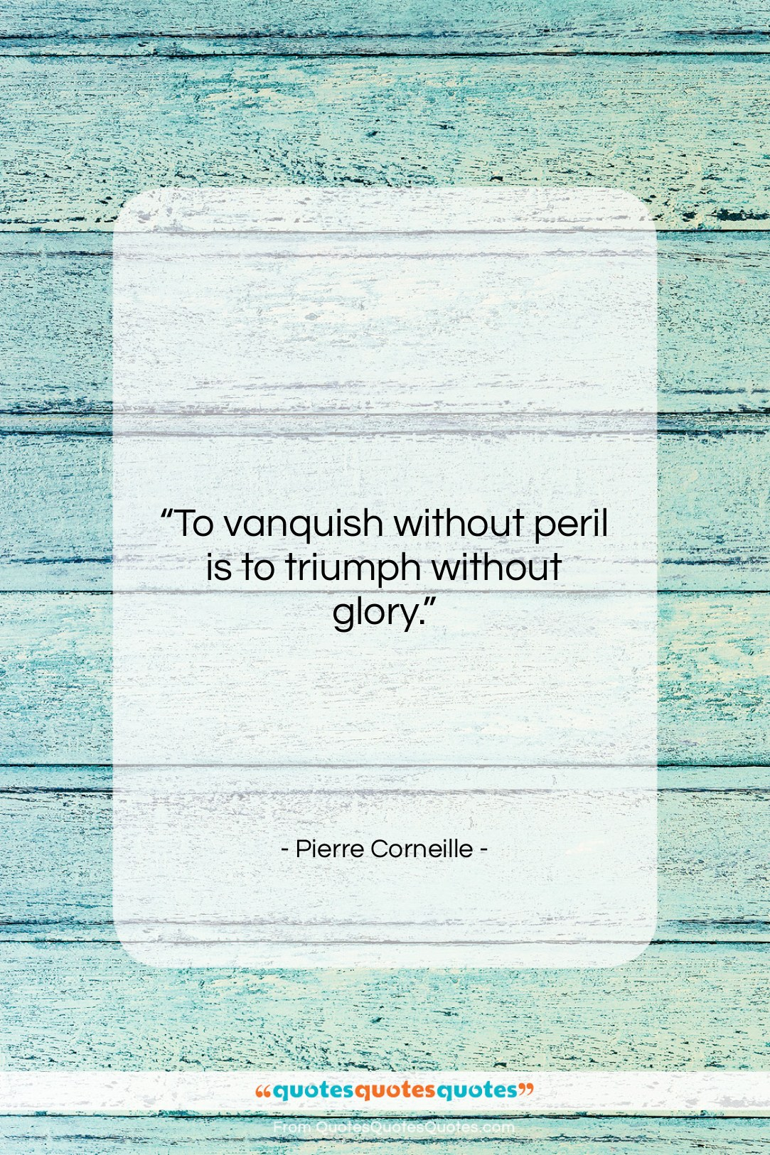 """Pierre Corneille quote: """"To vanquish without peril is to triumph…""""- at QuotesQuotesQuotes.com"""