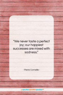 """Pierre Corneille quote: """"We never taste a perfect joy; our…""""- at QuotesQuotesQuotes.com"""