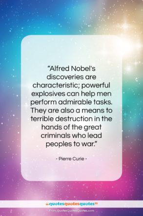 """Pierre Curie quote: """"Alfred Nobel's discoveries are characteristic; powerful explosives…""""- at QuotesQuotesQuotes.com"""