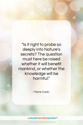 """Pierre Curie quote: """"Is it right to probe so deeply…""""- at QuotesQuotesQuotes.com"""