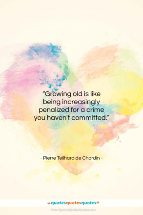 """Pierre Teilhard de Chardin quote: """"Growing old is like being increasingly penalized…""""- at QuotesQuotesQuotes.com"""