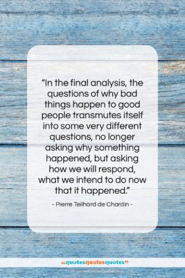 """Pierre Teilhard de Chardin quote: """"In the final analysis, the questions of…""""- at QuotesQuotesQuotes.com"""