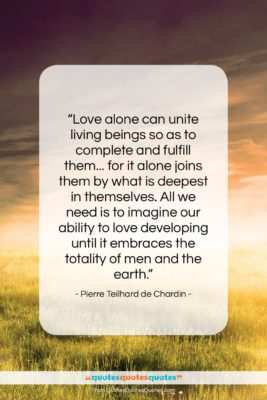 """Pierre Teilhard de Chardin quote: """"Love alone can unite living beings so…""""- at QuotesQuotesQuotes.com"""
