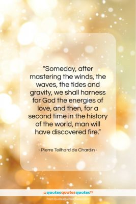"""Pierre Teilhard de Chardin quote: """"Someday, after mastering the winds, the waves,…""""- at QuotesQuotesQuotes.com"""