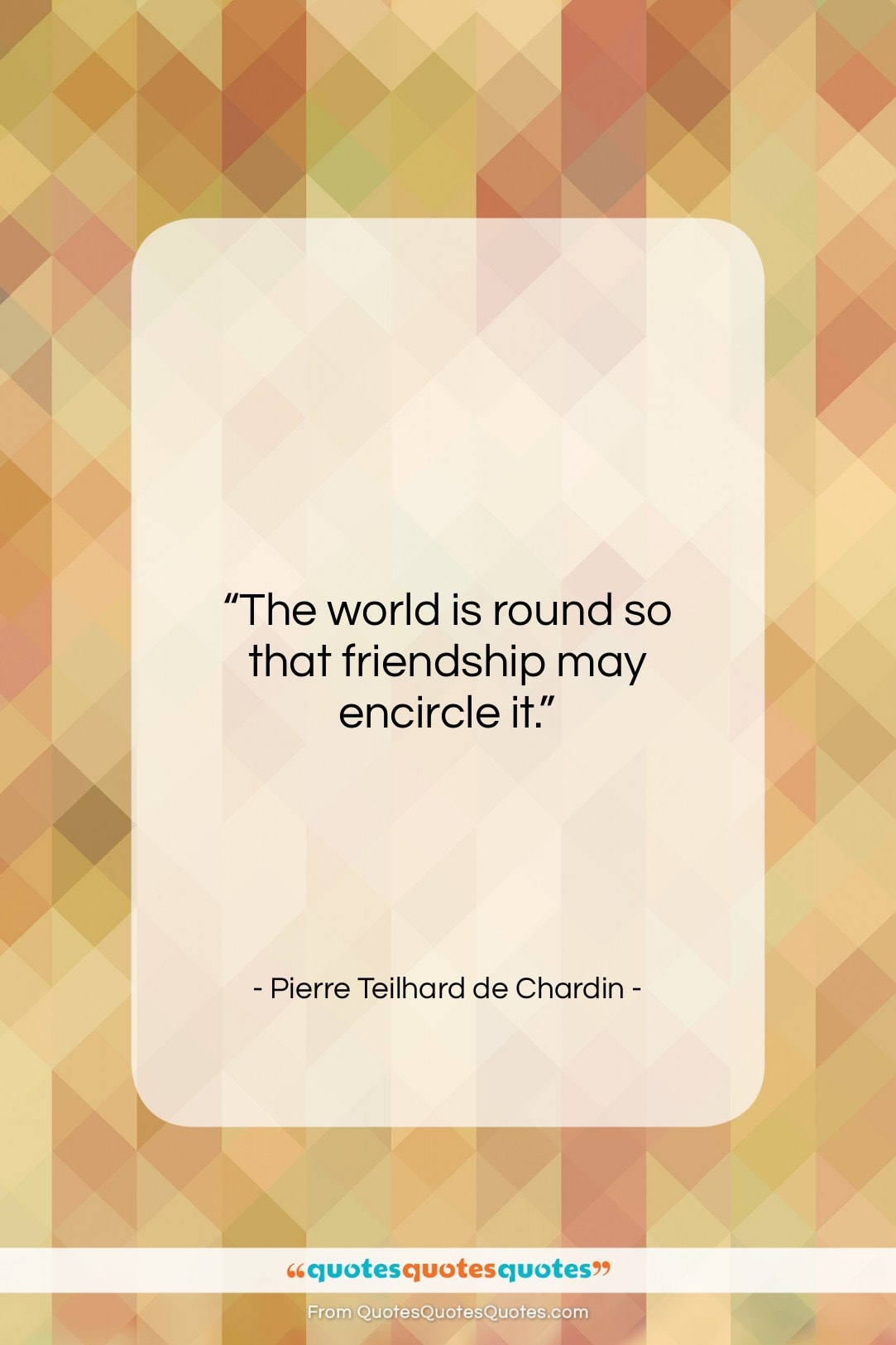 """Pierre Teilhard de Chardin quote: """"The world is round so that friendship…""""- at QuotesQuotesQuotes.com"""