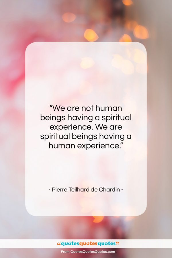 """Pierre Teilhard de Chardin quote: """"We are not human beings having a…""""- at QuotesQuotesQuotes.com"""