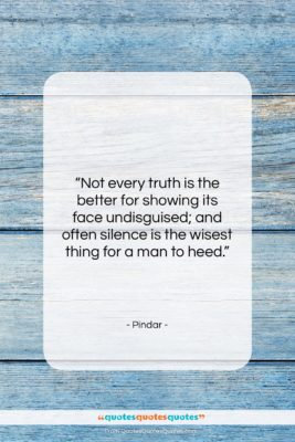 """Pindar quote: """"Not every truth is the better for…""""- at QuotesQuotesQuotes.com"""
