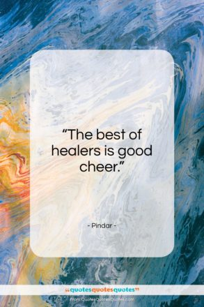 """Pindar quote: """"The best of healers is good cheer…""""- at QuotesQuotesQuotes.com"""