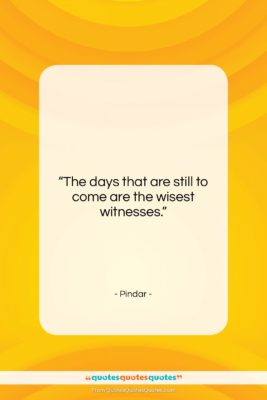 """Pindar quote: """"The days that are still to come…""""- at QuotesQuotesQuotes.com"""
