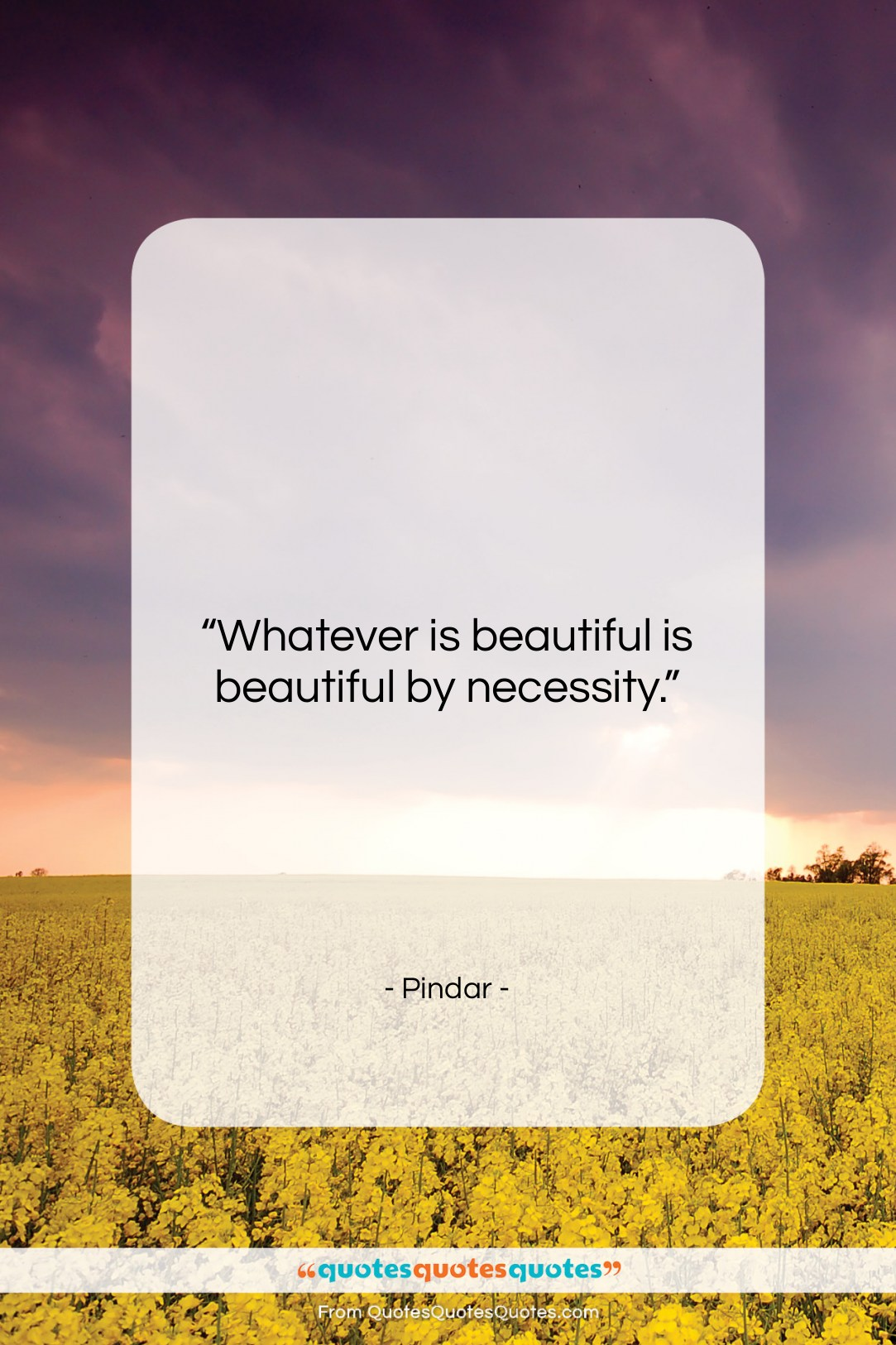"""Pindar quote: """"Whatever is beautiful is beautiful by necessity….""""- at QuotesQuotesQuotes.com"""