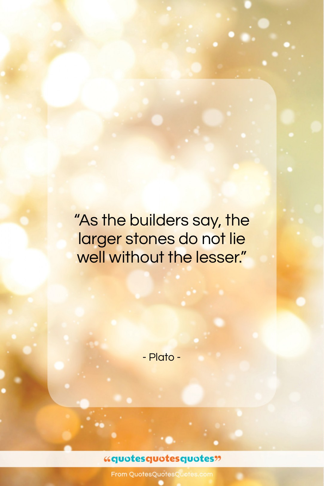 """Plato quote: """"As the builders say, the larger stones…""""- at QuotesQuotesQuotes.com"""