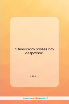 "Plato quote: ""Democracy passes into despotism….""- at QuotesQuotesQuotes.com"