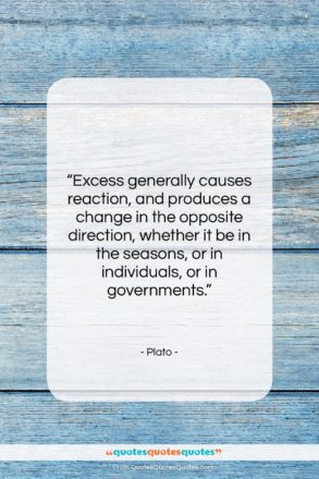 """Plato quote: """"Excess generally causes reaction, and produces a…""""- at QuotesQuotesQuotes.com"""