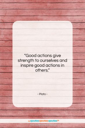 """Plato quote: """"Good actions give strength to ourselves and…""""- at QuotesQuotesQuotes.com"""