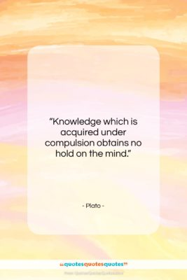 """Plato quote: """"Knowledge which is acquired under compulsion obtains…""""- at QuotesQuotesQuotes.com"""
