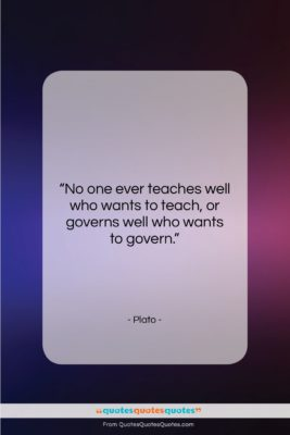 """Plato quote: """"No one ever teaches well who wants…""""- at QuotesQuotesQuotes.com"""