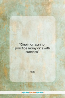 """Plato quote: """"One man cannot practice many arts with…""""- at QuotesQuotesQuotes.com"""