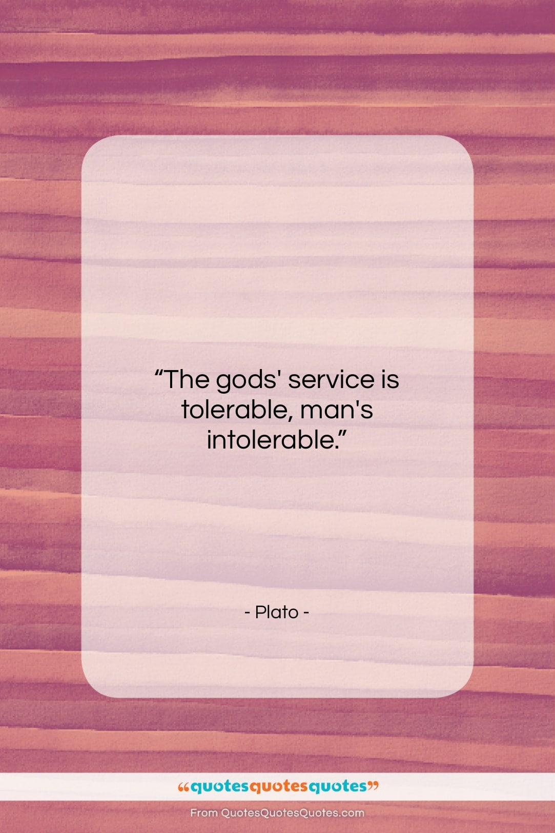 "Plato quote: ""The gods' service is tolerable, man's intolerable…""- at QuotesQuotesQuotes.com"