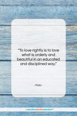 """Plato quote: """"To love rightly is to love what…""""- at QuotesQuotesQuotes.com"""