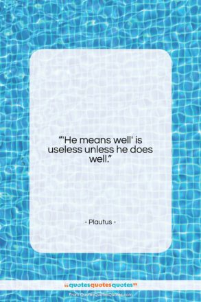 """Plautus quote: """"'He means well' is useless unless he…""""- at QuotesQuotesQuotes.com"""
