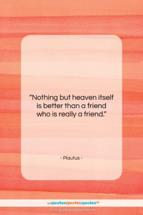 """Plautus quote: """"Nothing but heaven itself is better than…""""- at QuotesQuotesQuotes.com"""
