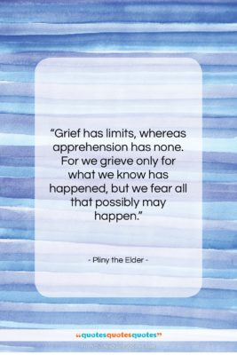 """Pliny the Elder quote: """"Grief has limits, whereas apprehension has none….""""- at QuotesQuotesQuotes.com"""