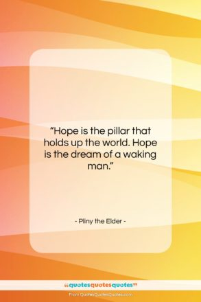 "Pliny the Elder quote: ""Hope is the pillar that holds up…""- at QuotesQuotesQuotes.com"