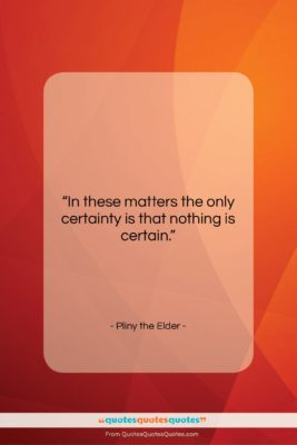 """Pliny the Elder quote: """"In these matters the only certainty is…""""- at QuotesQuotesQuotes.com"""