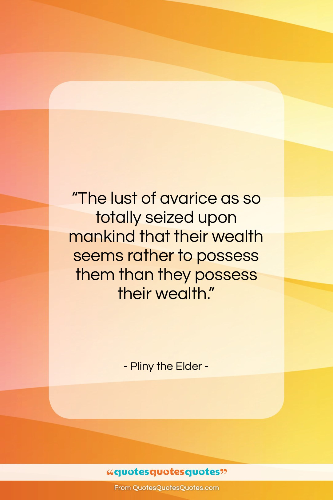 """Pliny the Elder quote: """"The lust of avarice as so totally…""""- at QuotesQuotesQuotes.com"""