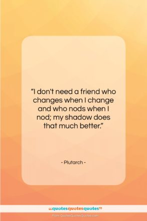 """Plutarch quote: """"I don't need a friend who changes…""""- at QuotesQuotesQuotes.com"""