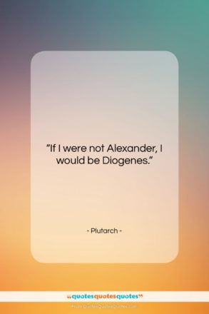 """Plutarch quote: """"If I were not Alexander, I would…""""- at QuotesQuotesQuotes.com"""