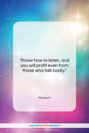 """Plutarch quote: """"Know how to listen, and you will…""""- at QuotesQuotesQuotes.com"""