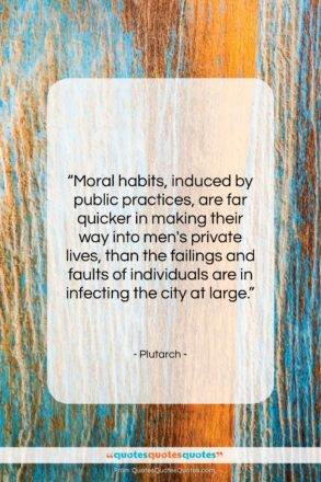 """Plutarch quote: """"Moral habits, induced by public practices, are…""""- at QuotesQuotesQuotes.com"""