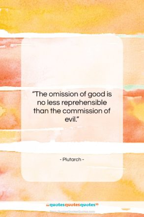 """Plutarch quote: """"The omission of good is no less…""""- at QuotesQuotesQuotes.com"""