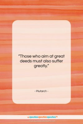 """Plutarch quote: """"Those who aim at great deeds must…""""- at QuotesQuotesQuotes.com"""