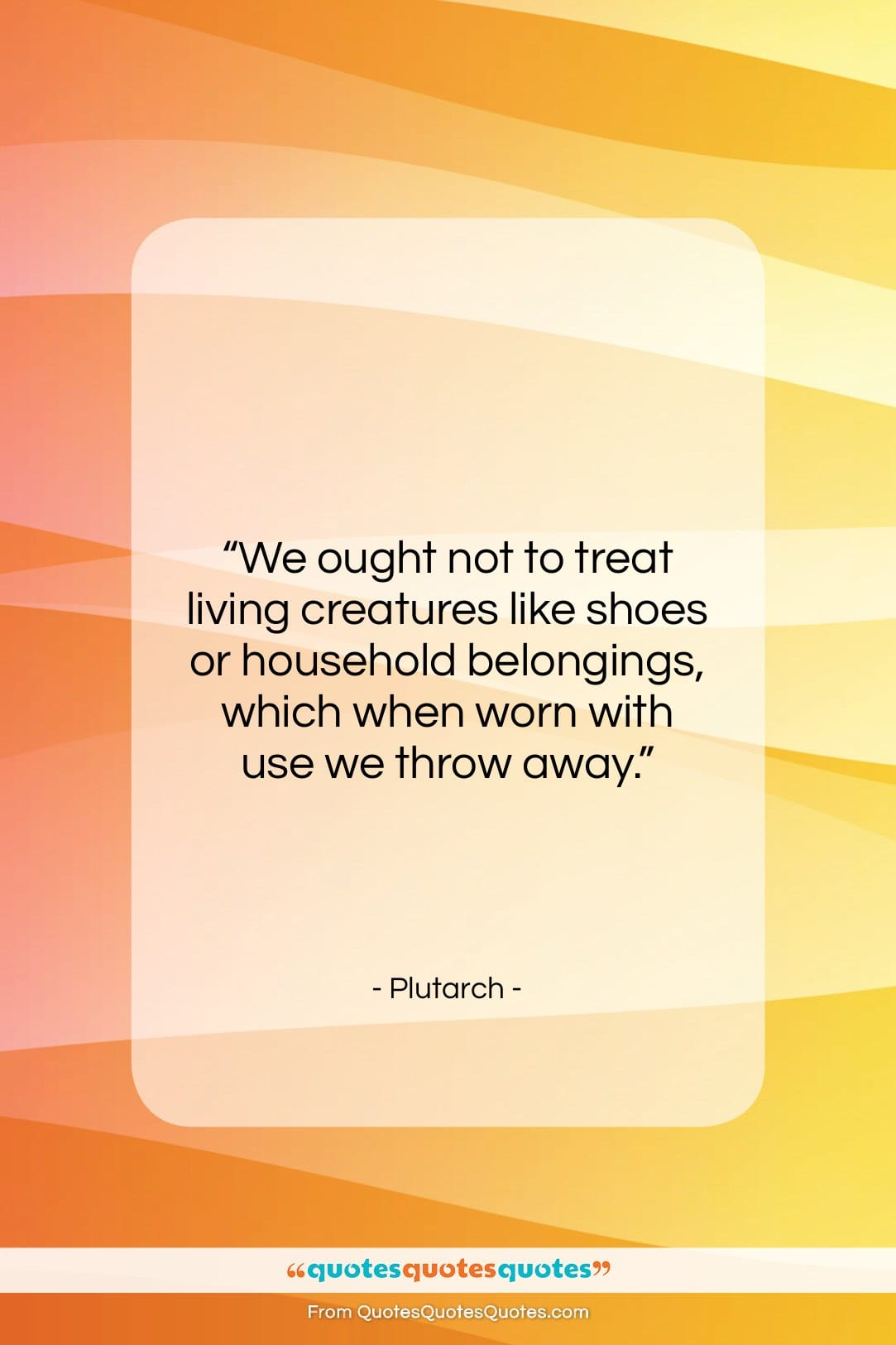 """Plutarch quote: """"We ought not to treat living creatures…""""- at QuotesQuotesQuotes.com"""