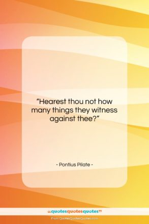 """Pontius Pilate quote: """"Hearest thou not how many things they…""""- at QuotesQuotesQuotes.com"""