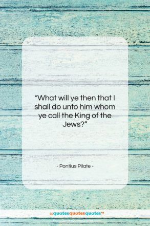 """Pontius Pilate quote: """"What will ye then that I shall…""""- at QuotesQuotesQuotes.com"""