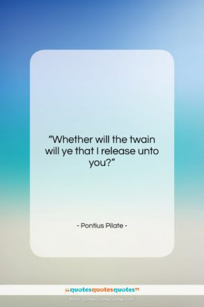 """Pontius Pilate quote: """"Whether will the twain will ye that…""""- at QuotesQuotesQuotes.com"""