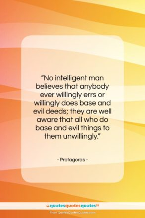 """Protagoras quote: """"No intelligent man believes that anybody ever…""""- at QuotesQuotesQuotes.com"""