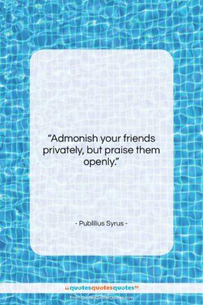"""Publilius Syrus quote: """"Admonish your friends privately, but praise them…""""- at QuotesQuotesQuotes.com"""