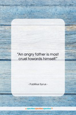 """Publilius Syrus quote: """"An angry father is most cruel towards…""""- at QuotesQuotesQuotes.com"""