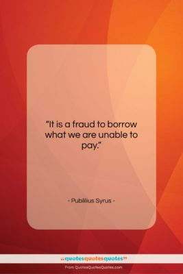 """Publilius Syrus quote: """"It is a fraud to borrow what…""""- at QuotesQuotesQuotes.com"""