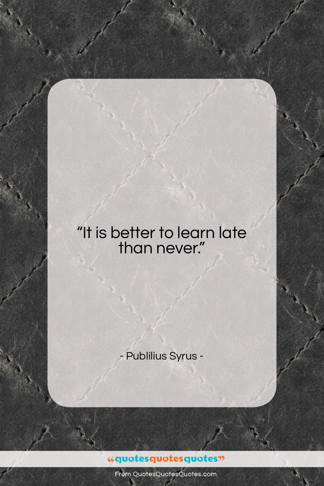 """Publilius Syrus quote: """"It is better to learn late than…""""- at QuotesQuotesQuotes.com"""
