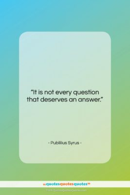 """Publilius Syrus quote: """"It is not every question that deserves…""""- at QuotesQuotesQuotes.com"""